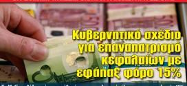 Κυβερνητικό σχέδιο για επαναπατρισμό κεφαλαίων με εφάπαξ φόρο 15%
