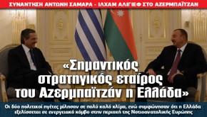«Σημαντικός στρατηγικός εταίρος του Αζερμπαϊτζάν η Ελλάδα»